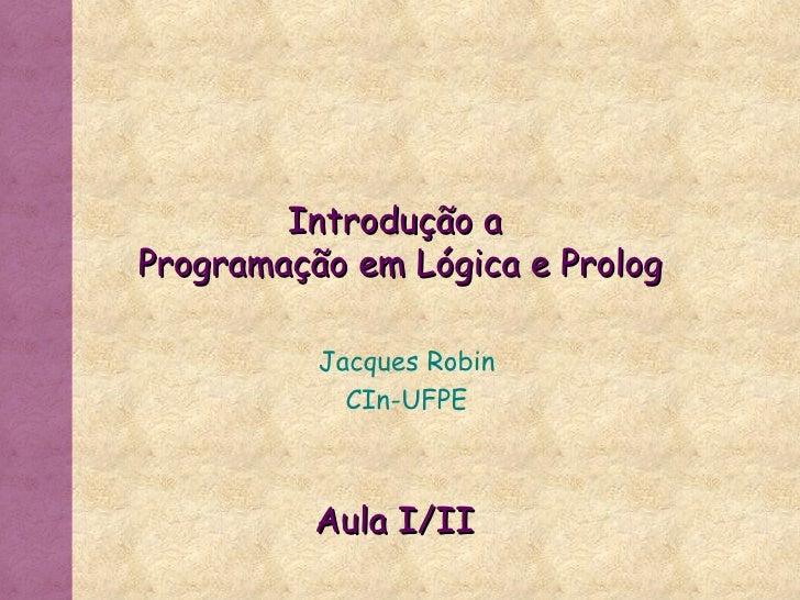 Introdução a  Programação em Lógica e Prolog Jacques Robin CIn-UFPE Aula I/II