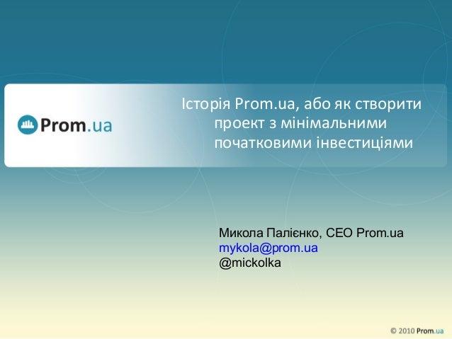 Історія Prom.ua, або як створитипроект з мінімальнимипочатковими інвестиціямиМикола Палієнко, CEO Prom.uamykola@prom.ua@mi...