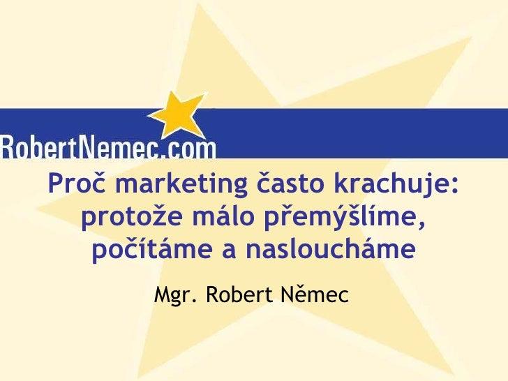 Proč marketing často krachuje: protože málo přemýšlíme, počítáme a nasloucháme Mgr. Robert Němec (c) Robert Němec, 2007