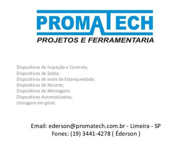 Email: ederson@promatech.com.br - Limeira - SP Fones: (19) 3441-4278 ( Éderson ) Dispositivos de Inspeção e Controle; Disp...