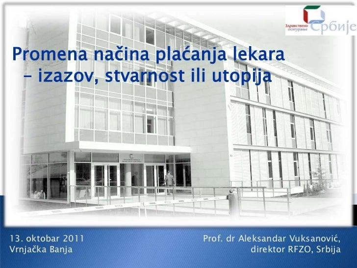 Promena načina plaćanja lekara – izazov, stvarnost ili utopija13. oktobar 2011      Prof. dr Aleksandar Vuksanović,Vrnjačk...