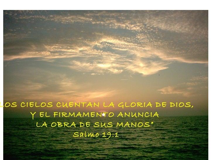 """LOS CIELOS CUENTAN LA GLORIA DE DIOS,      Y EL FIRMAMENTO ANUNCIA       LA OBRA DE SUS MANOS""""               Salmo 19:1"""