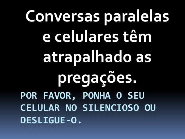 POR FAVOR, PONHA O SEUCELULAR NO SILENCIOSO OUDESLIGUE-O.Conversas paralelase celulares têmatrapalhado aspregações.