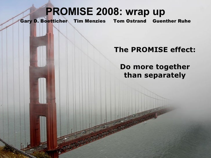 PROMISE 2008: wrap up The PROMISE effect: Do more together than separately Gary D. Boetticher  Tim Menzies  Tom Ostrand  G...