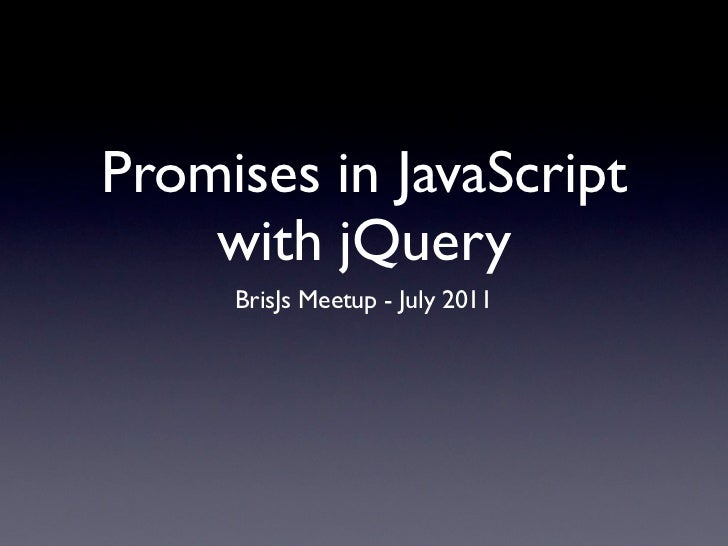 Promises in JavaScript    with jQuery     BrisJs Meetup - July 2011