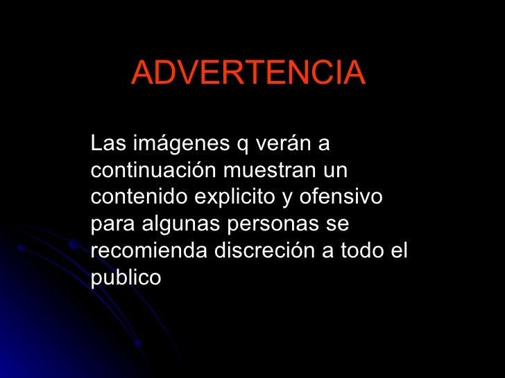 ADVERTENCIA Las imágenes q verán a continuación muestran un contenido explicito y ofensivo para algunas personas se recomi...