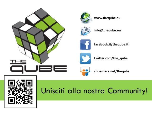 www.theqube.eu info@theqube.eu  facebook.it/theqube.it  twitter.com/the_qube  slideshare.net/theqube  Unisciti alla nostra...