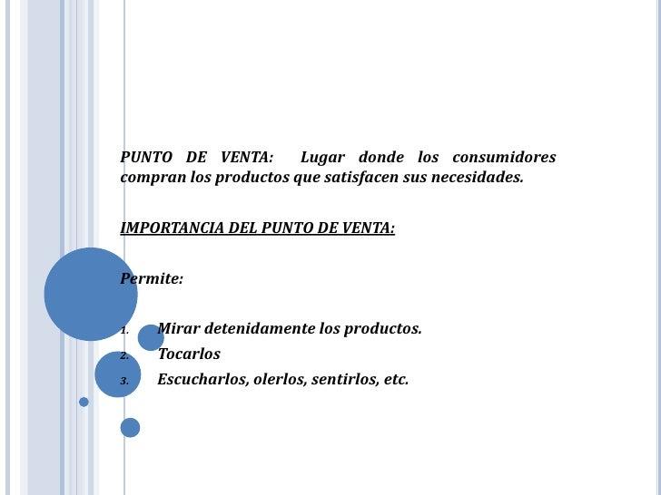 PUNTO DE VENTA:  Lugar donde los consumidores compran los productos que satisfacen sus necesidades.<br />IMPORTANCIA DEL P...