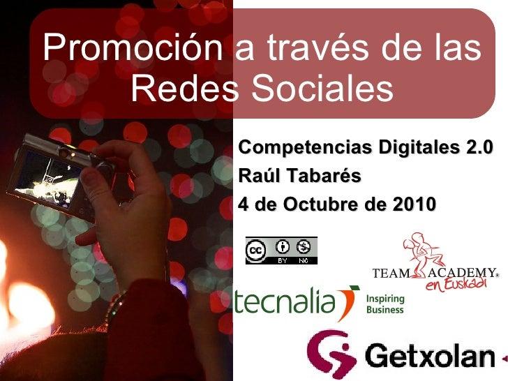 Promoción a través de las Redes Sociales Competencias Digitales 2.0 Raúl Tabarés 4 de Octubre de 2010