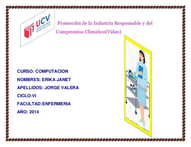 Promoción de la Industria Responsable y del Compromiso Climático(Video)  CURSO: COMPUTACION NOMBRES: ERIKA JANET APELLIDOS...