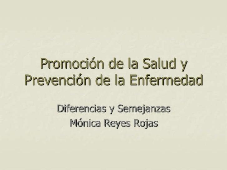 Promoción de la Salud y Prevención de la Enfermedad<br />Diferencias y Semejanzas <br />Mónica Reyes Rojas <br />