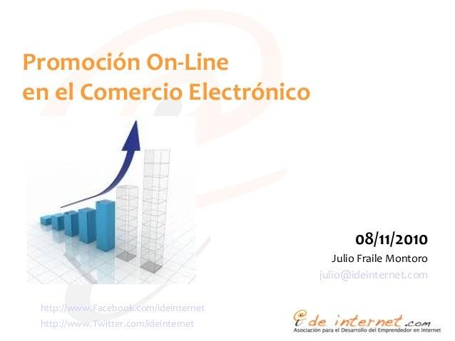 Promoción On-Line en el Comercio Electrónico 08/11/2010 Julio Fraile Montoro julio@ideinternet.com http://www.Facebook.com...