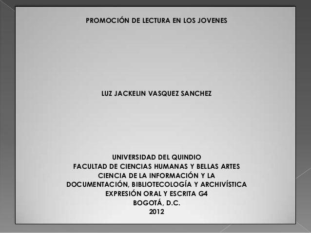 PROMOCIÓN DE LECTURA EN LOS JOVENES        LUZ JACKELIN VASQUEZ SANCHEZ           UNIVERSIDAD DEL QUINDIO FACULTAD DE CIEN...