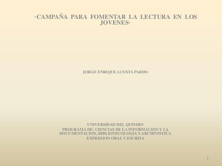 """""""CAMPAÑA   PARA FOMENTAR LA LECTURA EN LOS                  JOVENES""""              JORGE ENRIQUE ACOSTA PARDO              ..."""