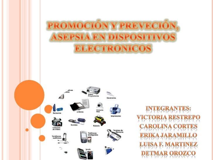 PROMOCIÓN Y PREVECIÓN, ASEPSIA EN DISPOSITIVOS ELECTRONICOS<br />INTEGRANTES:<br />VICTORIA RESTREPO<br />CAROLINA CORTES<...