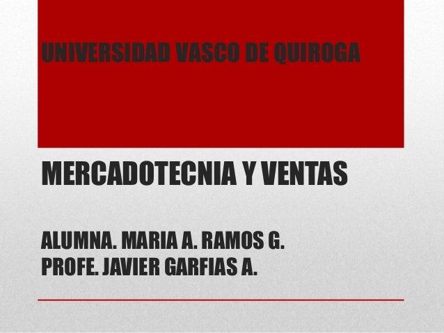 UNIVERSIDAD VASCO DE QUIROGA  MERCADOTECNIA Y VENTAS  ALUMNA. MARIA A. RAMOS G.  PROFE. JAVIER GARFIAS A.