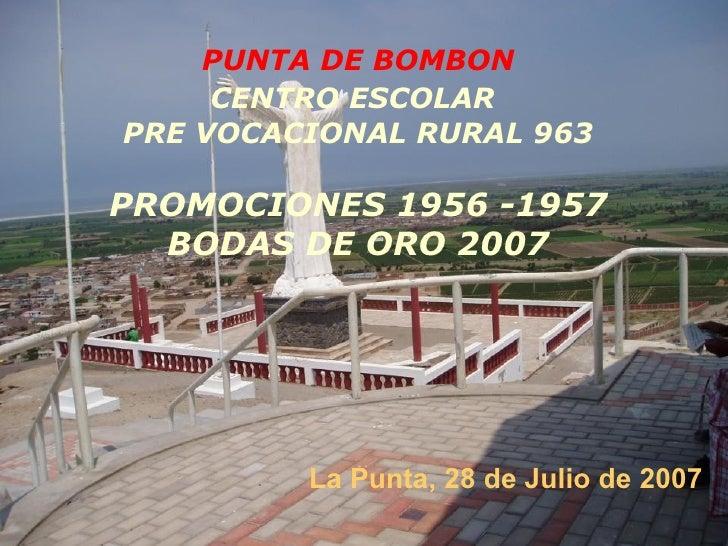 PUNTA DE BOMBON CENTRO ESCOLAR   PRE VOCACIONAL RURAL 963 PROMOCIONES   1956 -1957 BODAS DE ORO 2007 La Punta, 28 de Julio...