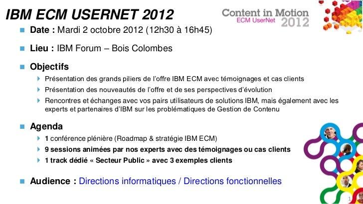 IBM ECM USERNET 2012    Date : Mardi 2 octobre 2012 (12h30 à 16h45)    Lieu : IBM Forum – Bois Colombes    Objectifs   ...