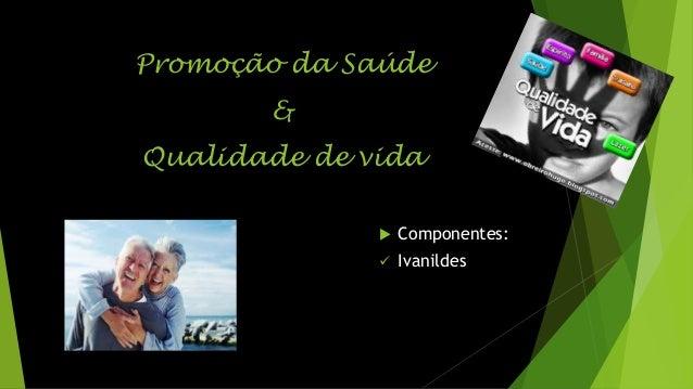 Promoção da Saúde & Qualidade de vida   Componentes:    Ivanildes