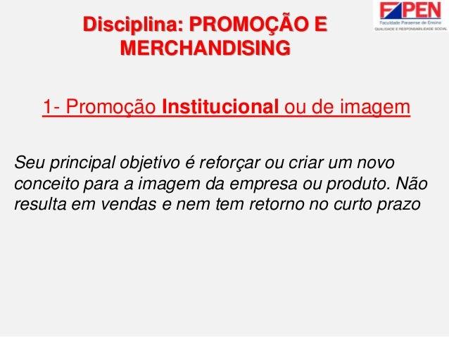 1- Promoção Institucional ou de imagem Seu principal objetivo é reforçar ou criar um novo conceito para a imagem da empres...