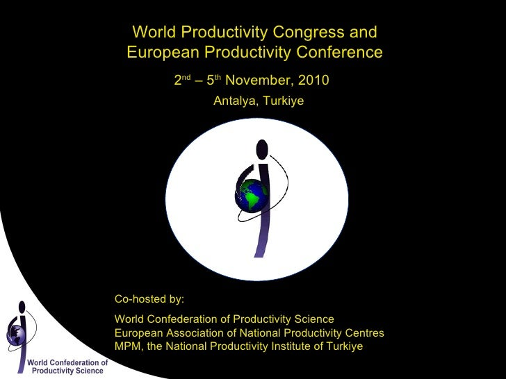World Productivity Congress and European Productivity Conference 2 nd  – 5 th  November, 2010 Antalya, Turkiye Co-hosted b...
