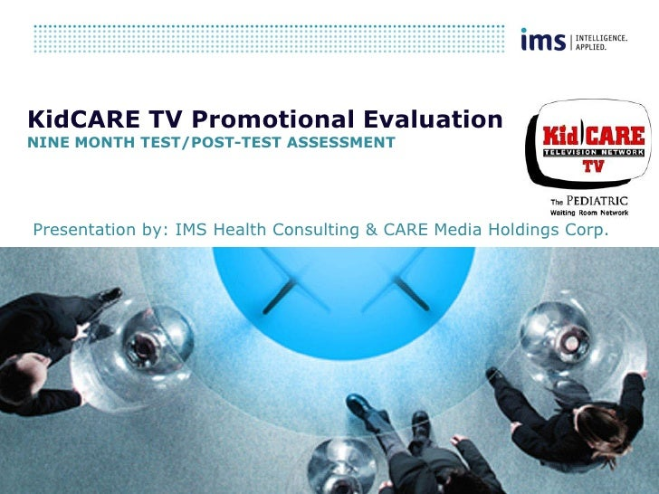 KidCARE TV Promotional EvaluationNINE MONTH TEST/POST-TEST ASSESSMENTPresentation by: IMS Health Consulting & CARE Media H...