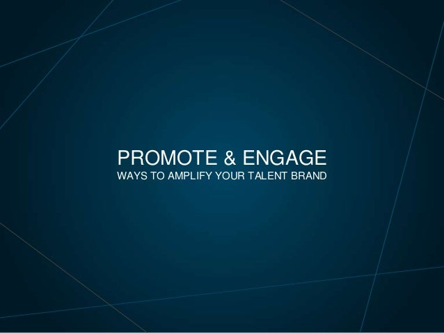 PROMOTE & ENGAGE WAYS TO AMPLIFY YOUR TALENT BRAND
