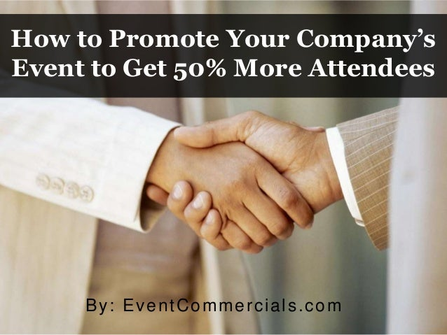 How to Promote Your Company's Event to Get 50% More Attendees By: EventCommercials.com