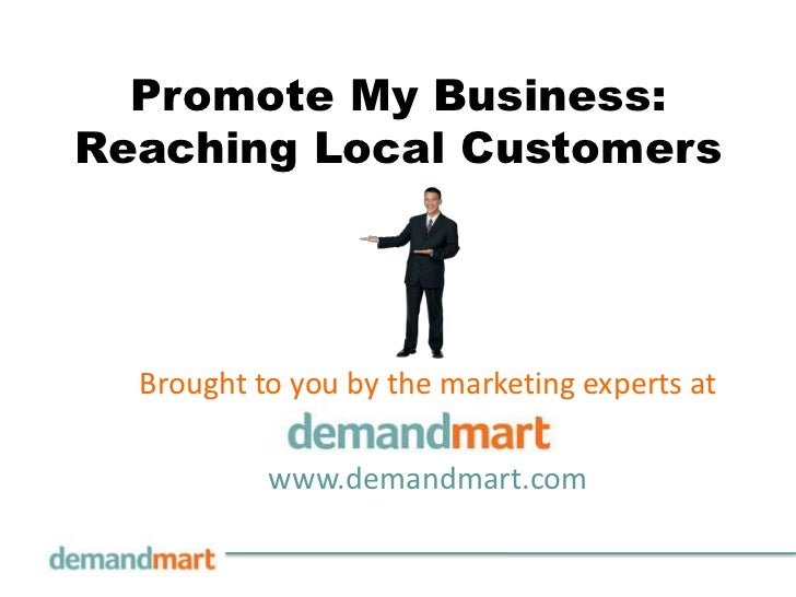 Promote My Business: Reaching Local Customers<br />Brought to you by the marketing experts at       <br />www.demandmart.c...