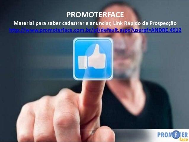 PROMOTERFACE Material para saber cadastrar e anunciar, Link Rápido de Prospecção http://www.promoterface.com.br/pf/default...