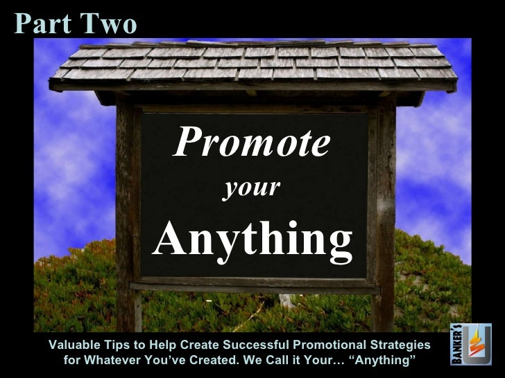 Promote your Anything Valuable Tips to Help Create Successful Promotional Strategies for Whatever You've Created. We Call ...