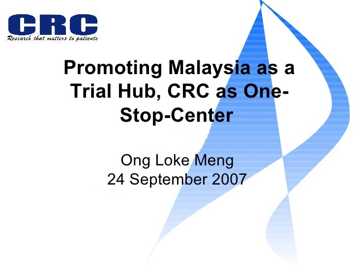 Promoting Malaysia as a Trial Hub, CRC as One-Stop-Center  Ong Loke Meng 24 September 2007