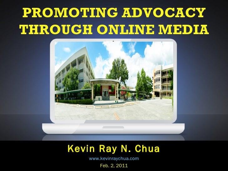 PROMOTING ADVOCACY THROUGH ONLINE MEDIA Kevin Ray N. Chua www.kevinraychua.com Feb. 2, 2011