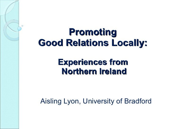 Promoting  Good Relations Locally:  Experiences from  Northern Ireland Aisling Lyon, University of Bradford
