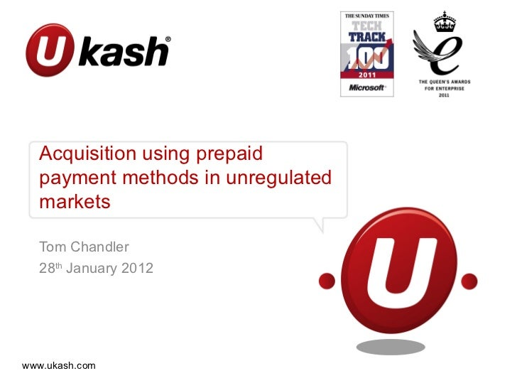 Acquisition using prepaid  payment methods in unregulated  markets  Tom Chandler  28th January 2012www.ukash.com