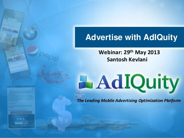 Advertise with AdIQuityThe Leading Mobile Advertising Optimization PlatformWebinar: 29th May 2013Santosh Kevlani