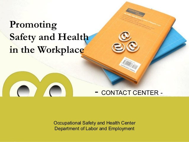 Promoting Safety and Health in the Workplace - CONTACT CENTER - Occupational Safety and Health Center Department of Labor ...
