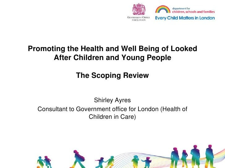 Promoting the Health and Well Being of Looked After Children and Young People The Scoping Review<br />Shirley Ayres<br />C...