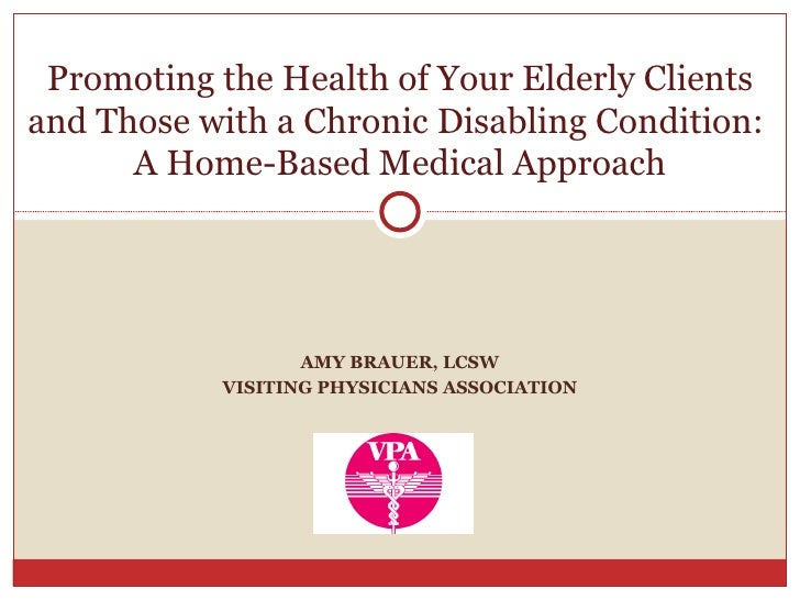 AMY BRAUER, LCSW VISITING PHYSICIANS ASSOCIATION Promoting the Health of Your Elderly Clients and Those with a Chronic Dis...