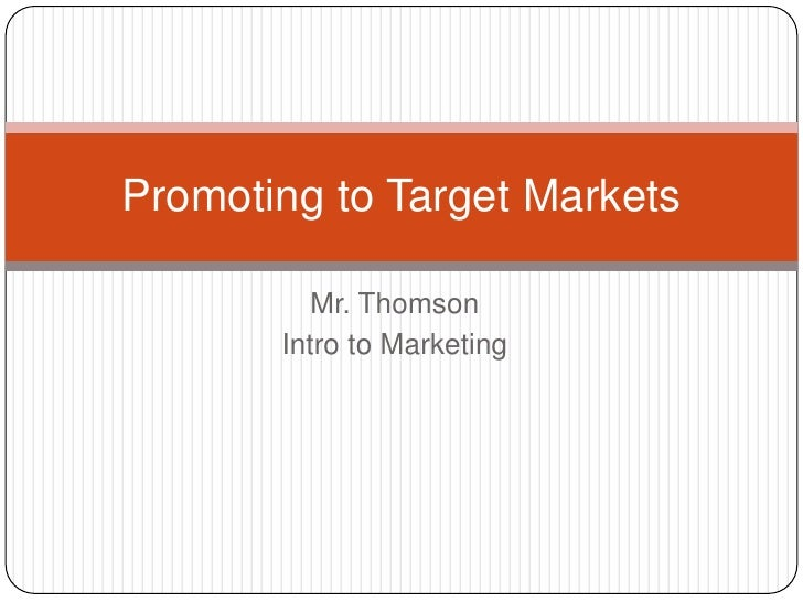 Mr. Thomson<br />Intro to Marketing<br />Promoting to Target Markets<br />