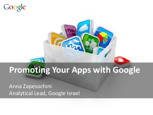 Promoting Your Apps with Google Anna Zapesochini Analytical Lead, Google Israel