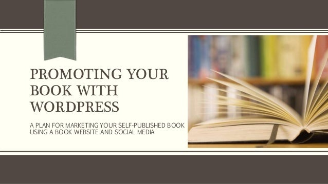 PROMOTING YOUR BOOK WITH WORDPRESS A PLAN FOR MARKETING YOUR SELF-PUBLISHED BOOK USING A BOOK WEBSITE AND SOCIAL MEDIA