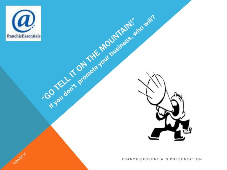 """""""Go tell it on the mountain!""""<br />If you don't  promote your business, who will?<br />1/20/2011<br />franchisEssentials p..."""