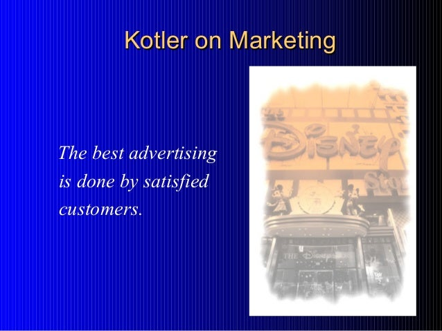 The best advertising is done by satisfied customers. Kotler on MarketingKotler on Marketing