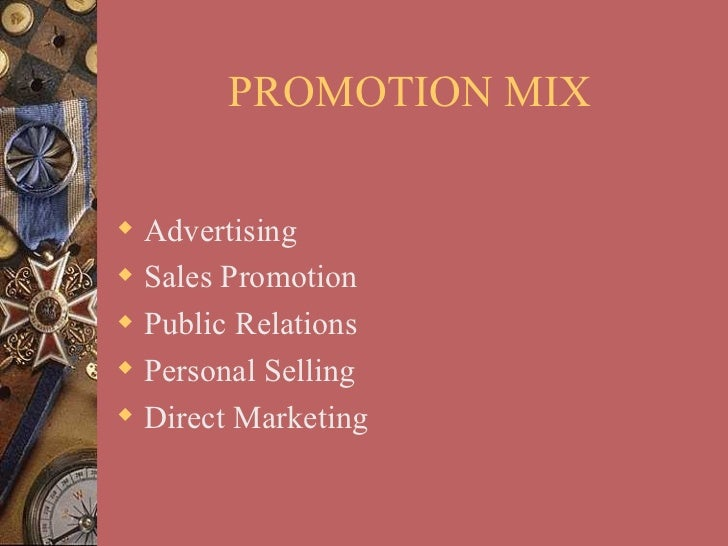 PROMOTION MIX Advertising Sales Promotion Public Relations Personal Selling Direct Marketing