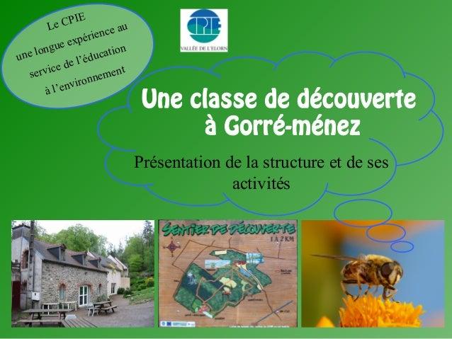 Une classe de découverte à Gorré-ménez Présentation de la structure et de ses activités Le CPIE une longue expérience au s...