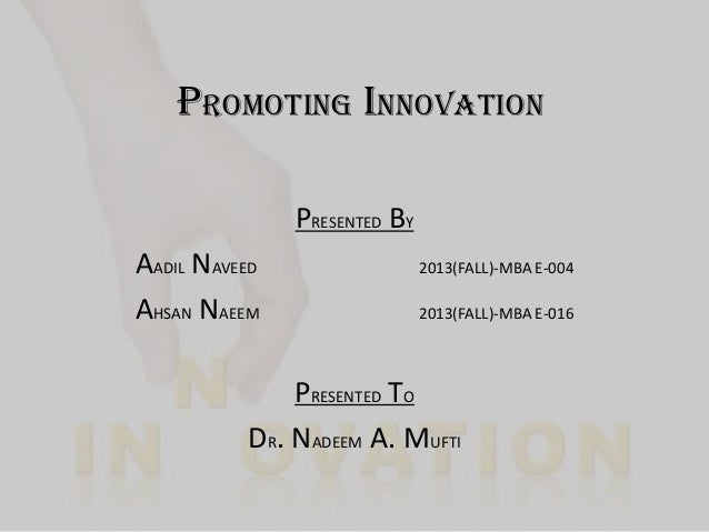PROMOTING INNOVATION PRESENTED BY AADIL NAVEED AHSAN NAEEM  2013(FALL)-MBA E-004 2013(FALL)-MBA E-016  PRESENTED TO DR. NA...