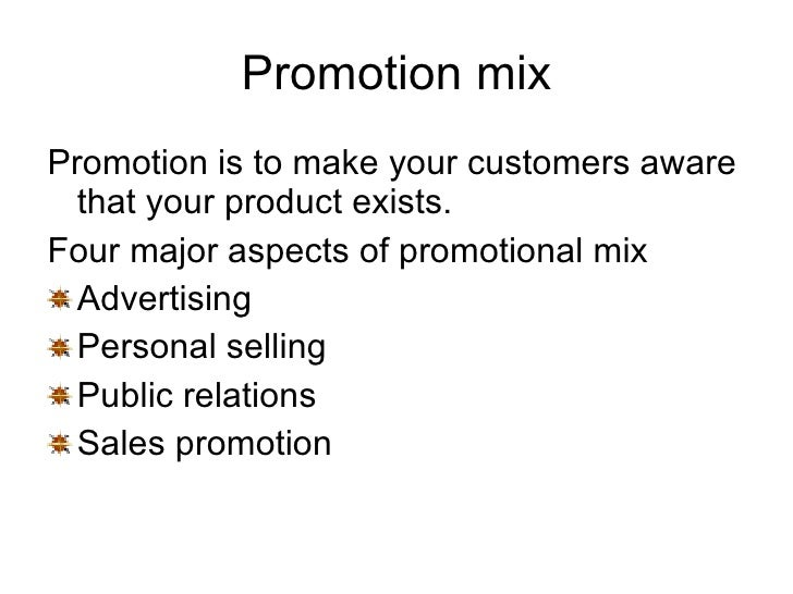 Promotion mix <ul><li>Promotion is to make your customers aware that your product exists. </li></ul><ul><li>Four major asp...