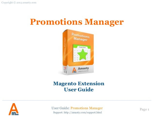 User Guide: Promotions Manager Page 1 Promotions Manager Magento Extension User Guide Copyright © 2013 amasty.com Support:...