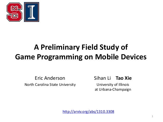 A Preliminary Field Study of Game Programming on Mobile Devices Eric Anderson  Sihan Li Tao Xie  North Carolina State Univ...